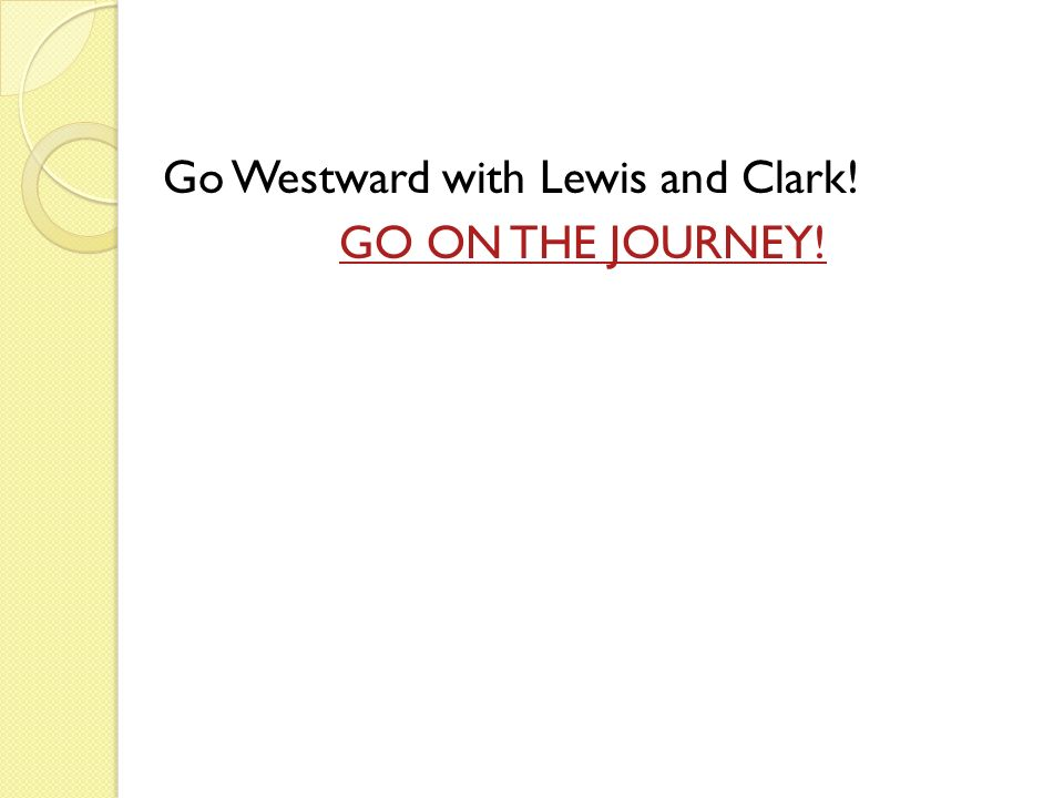 Go Westward with Lewis and Clark! GO ON THE JOURNEY!