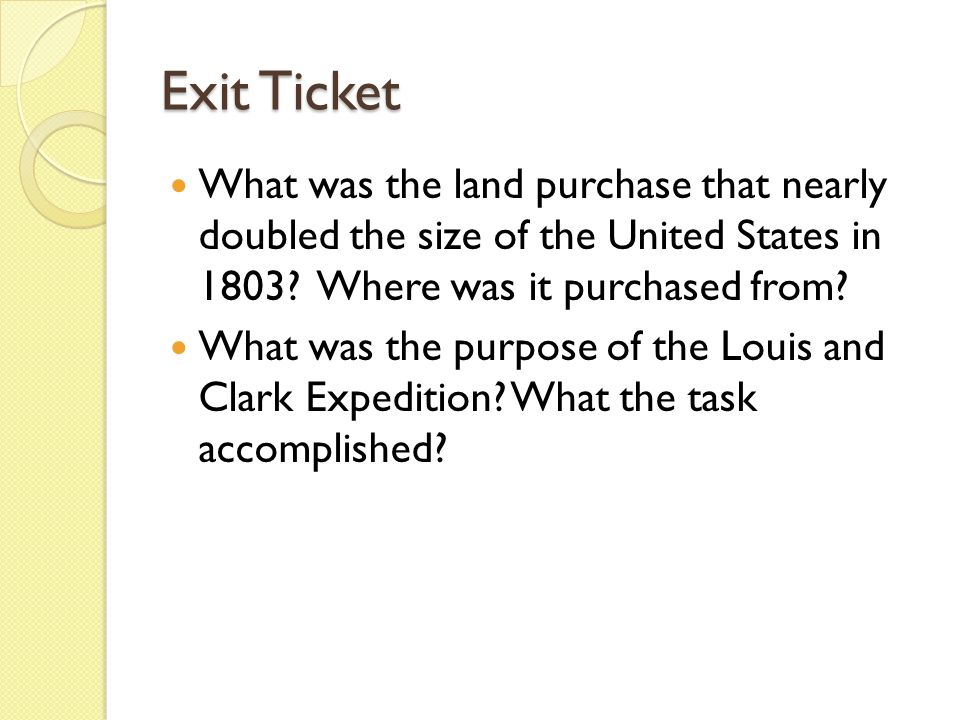 Exit Ticket What was the land purchase that nearly doubled the size of the United States in 1803 Where was it purchased from