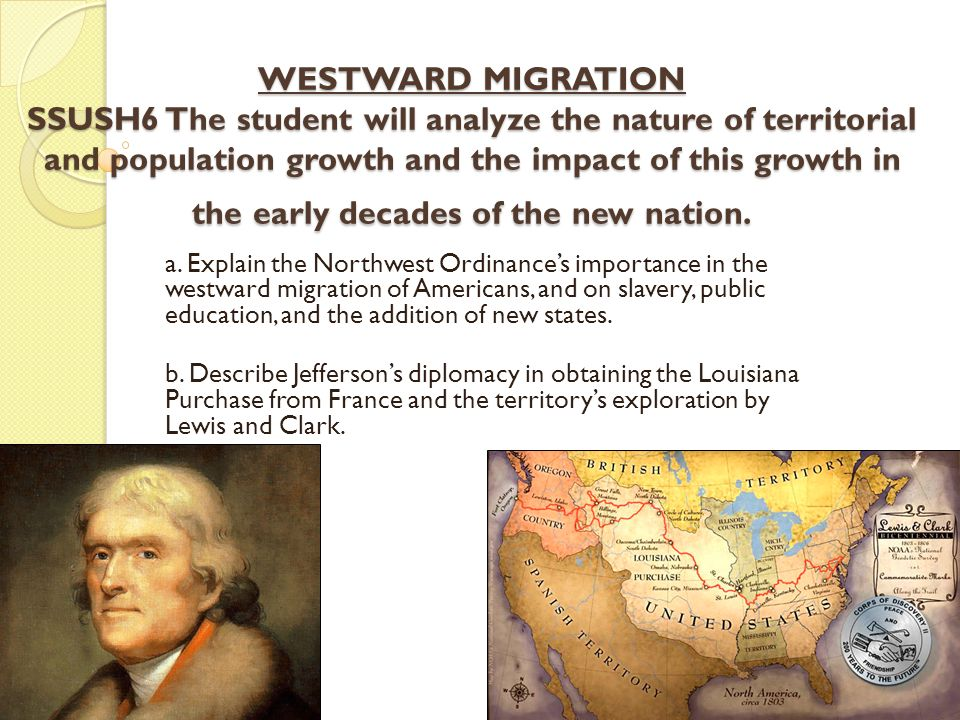 WESTWARD MIGRATION SSUSH6 The student will analyze the nature of territorial and population growth and the impact of this growth in the early decades of the new nation.