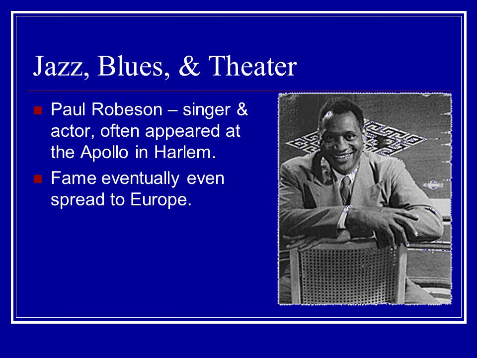 Jazz, Blues, & Theater Paul Robeson – singer & actor, often appeared at the Apollo in Harlem.
