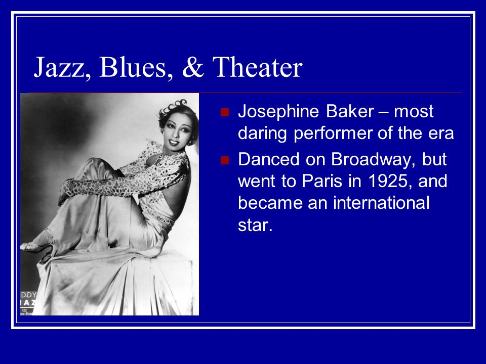 Jazz, Blues, & Theater Josephine Baker – most daring performer of the era.