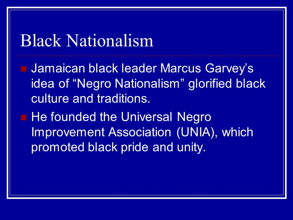 Black Nationalism Jamaican black leader Marcus Garvey's idea of Negro Nationalism glorified black culture and traditions.