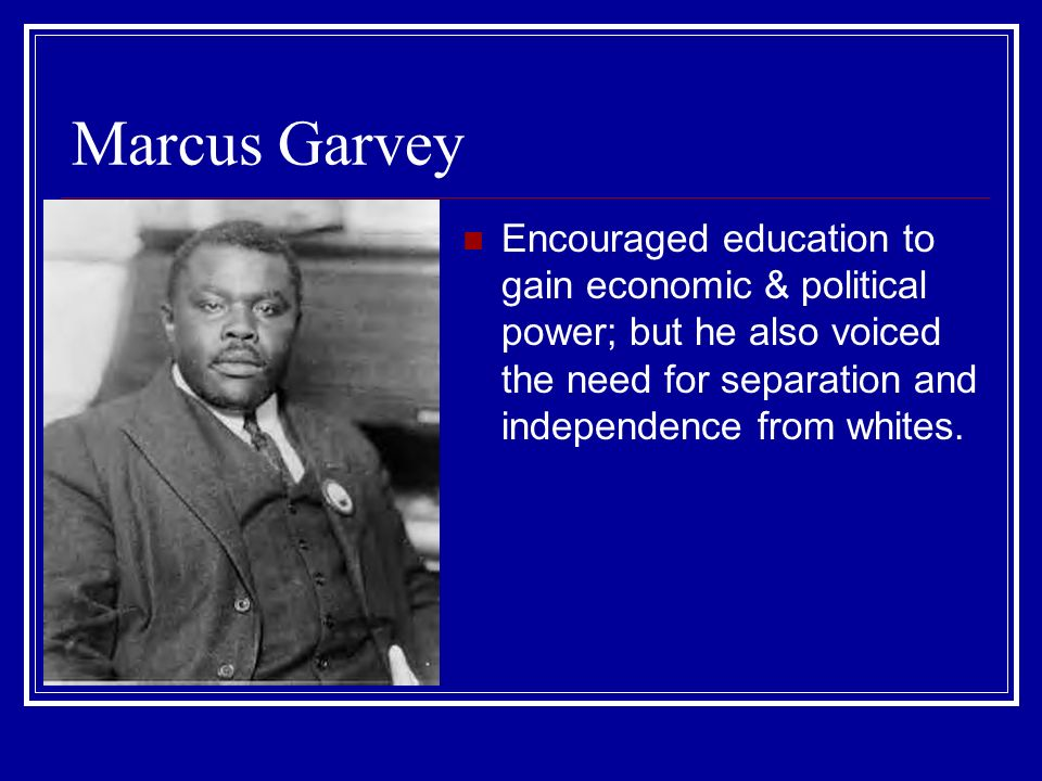 Marcus Garvey Encouraged education to gain economic & political power; but he also voiced the need for separation and independence from whites.