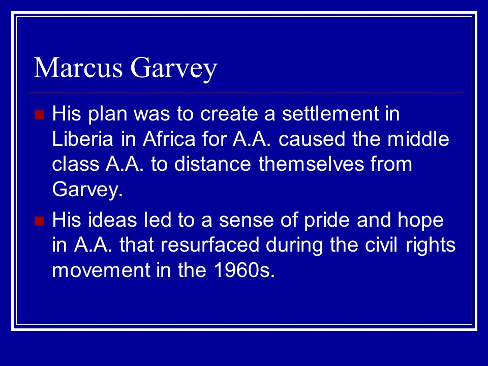Marcus Garvey His plan was to create a settlement in Liberia in Africa for A.A. caused the middle class A.A. to distance themselves from Garvey.