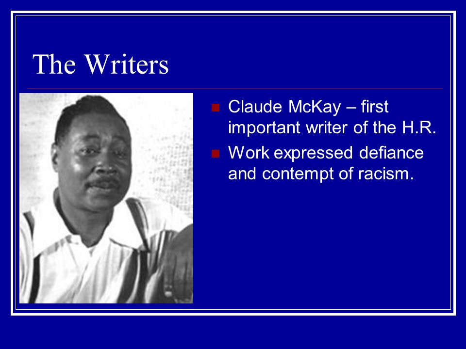 The Writers Claude McKay – first important writer of the H.R.