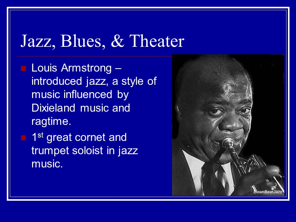 Jazz, Blues, & Theater Louis Armstrong – introduced jazz, a style of music influenced by Dixieland music and ragtime.