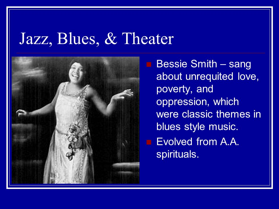 Jazz, Blues, & Theater Bessie Smith – sang about unrequited love, poverty, and oppression, which were classic themes in blues style music.