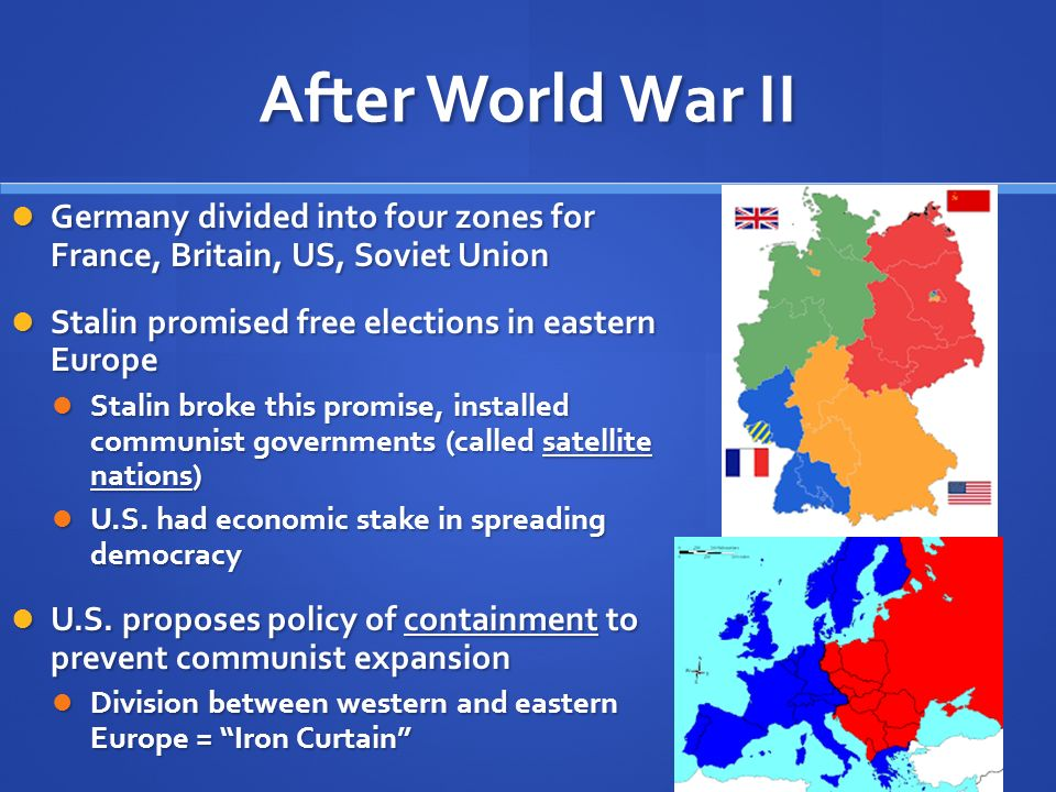 After World War II Germany divided into four zones for France, Britain, US, Soviet Union. Stalin promised free elections in eastern Europe.