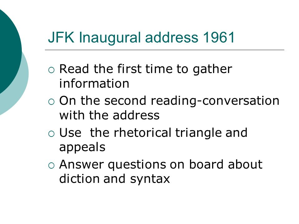 """how jfk used diction and syntax in his inaugural address View test prep - jfk mc questions from english 1031 at colony high school  jfk inaugural address multiple choice questions questions 1-7 refer to the last  half of the speech, beginning at so let us  the repetition of the words """"let both  sides"""" c  analyzing syntax colony high school english 1031 - fall 2016."""