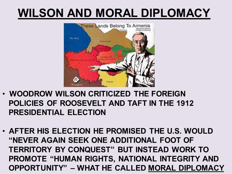 woodrow wilson s moral diplomacy Abandoning american neutrality: woodrow wilson and the beginning of the  great  for america 'maintaining neutrality was not simply a matter of diplomacy' ( p  leaving aside wilson's idea of american moral superiority, floyd focuses on .