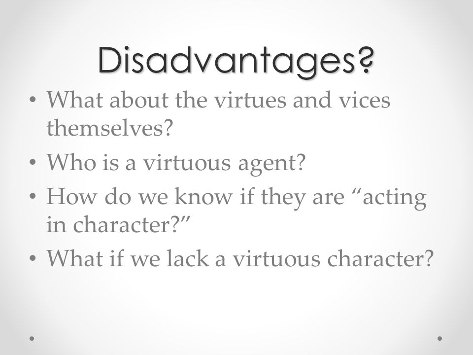 advantages and disadvantages of virtue ethics Emily duffy evaluate the strengths and weaknesses of the teleological, deontological and hybrid systems of ethics for use in 21st century decision making (30 a02) the deontological, teleological and hybrid systems of ethics have both strengths and weaknesses for use in 21st century decision making.