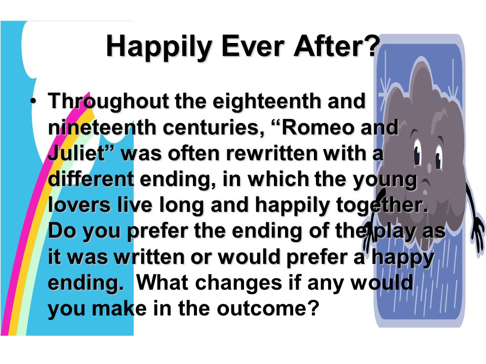 """Happily Ever After? Throughout the eighteenth and nineteenth centuries,  """"Romeo and Juliet"""" was often rewritten with a different ending, in which  the young"""