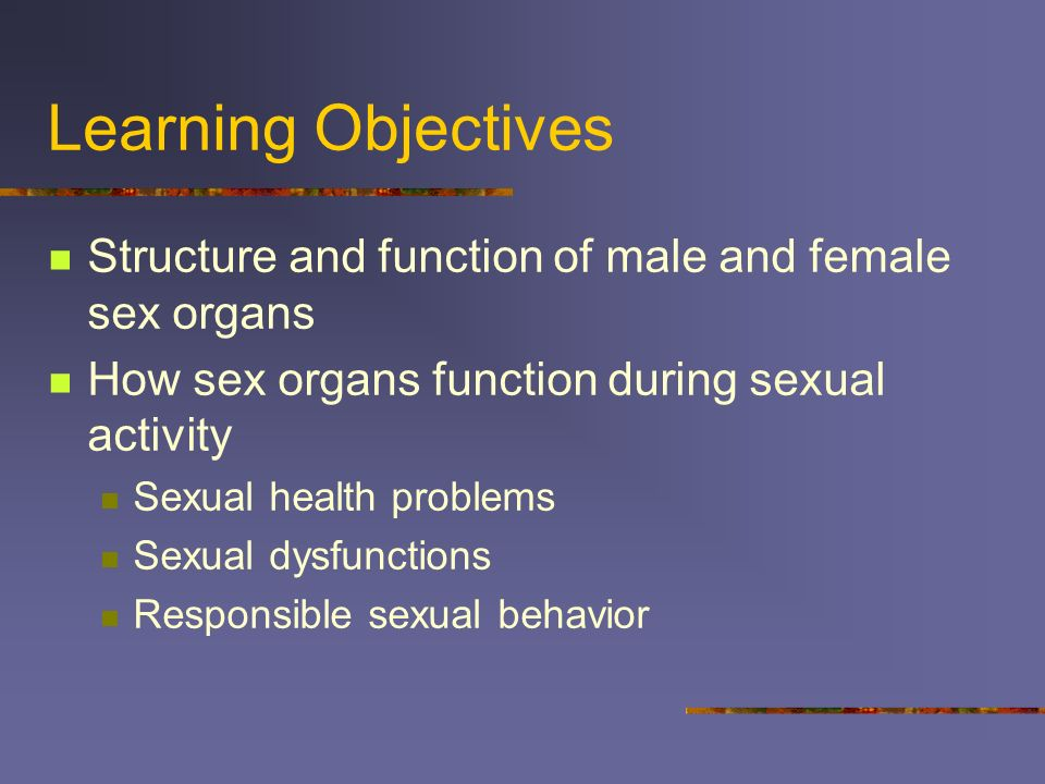 Learning Objectives Structure and function of male and female sex organs. How sex organs function during sexual activity.