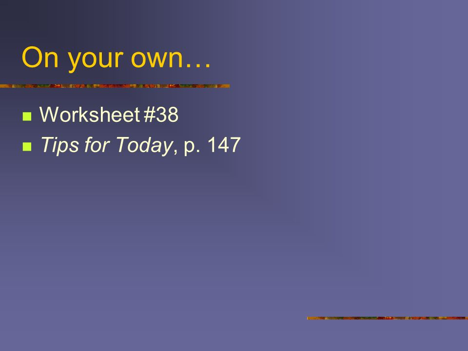 On your own… Worksheet #38 Tips for Today, p. 147