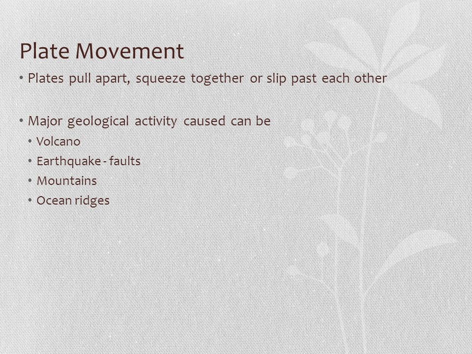 Plate Movement Plates pull apart, squeeze together or slip past each other. Major geological activity caused can be.