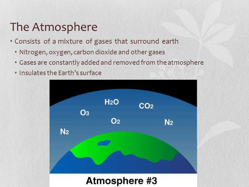 The Atmosphere Consists of a mixture of gases that surround earth