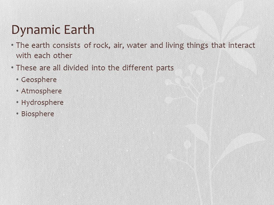 Dynamic Earth The earth consists of rock, air, water and living things that interact with each other.