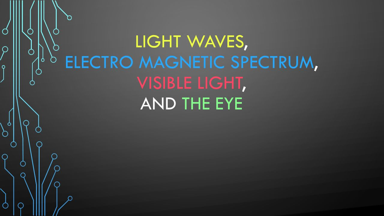 Light Waves, Electro Magnetic Spectrum, Visible Light, and the Eye