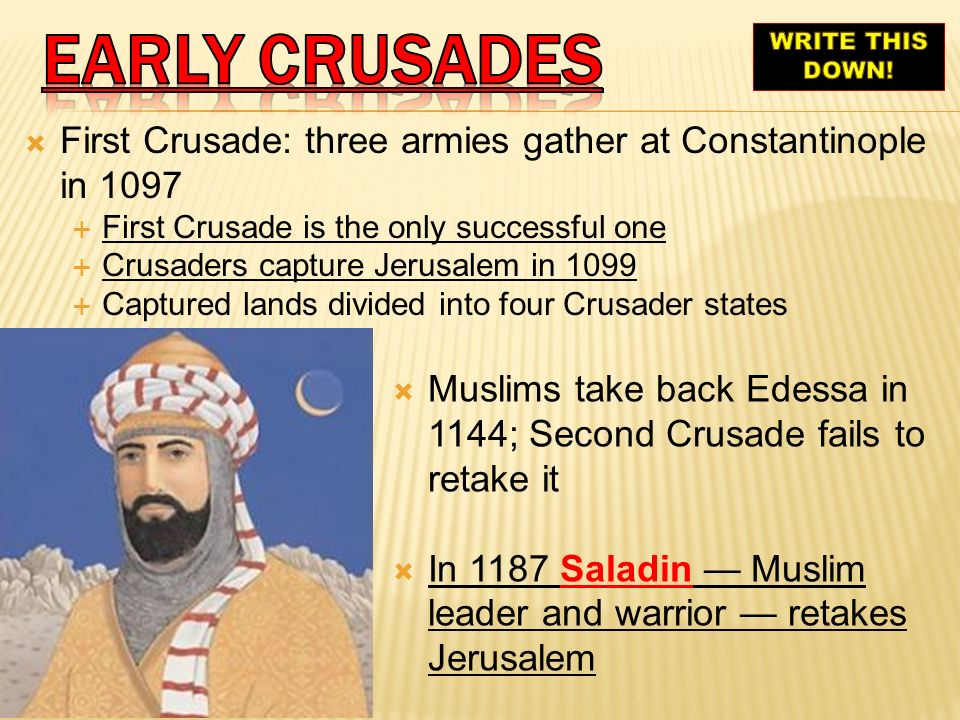 EARLY crusades WRITE THIS DOWN! First Crusade: three armies gather at Constantinople in 1097. First Crusade is the only successful one.