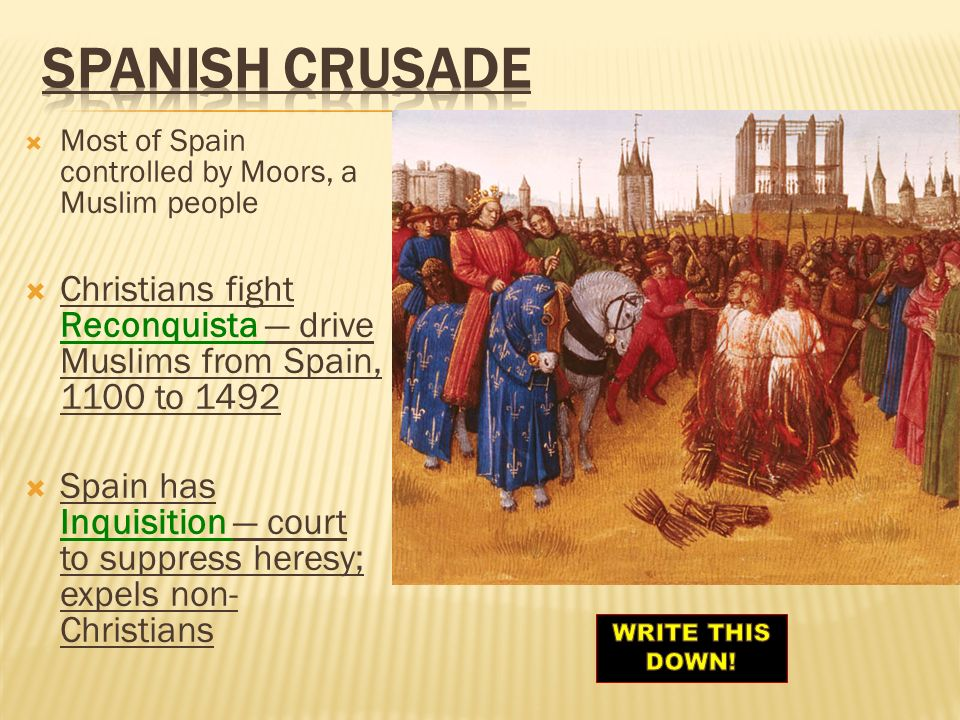 SPANISH CRUSADE Most of Spain controlled by Moors, a Muslim people. Christians fight Reconquista — drive Muslims from Spain, 1100 to 1492.