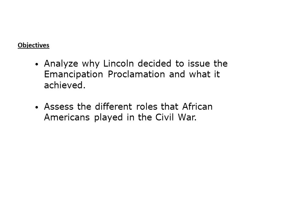 Objectives Analyze why Lincoln decided to issue the Emancipation Proclamation and what it achieved.