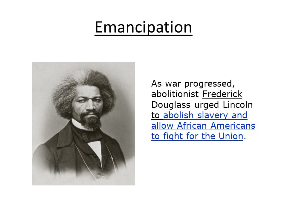 Emancipation As war progressed, abolitionist Frederick Douglass urged Lincoln to abolish slavery and allow African Americans to fight for the Union.