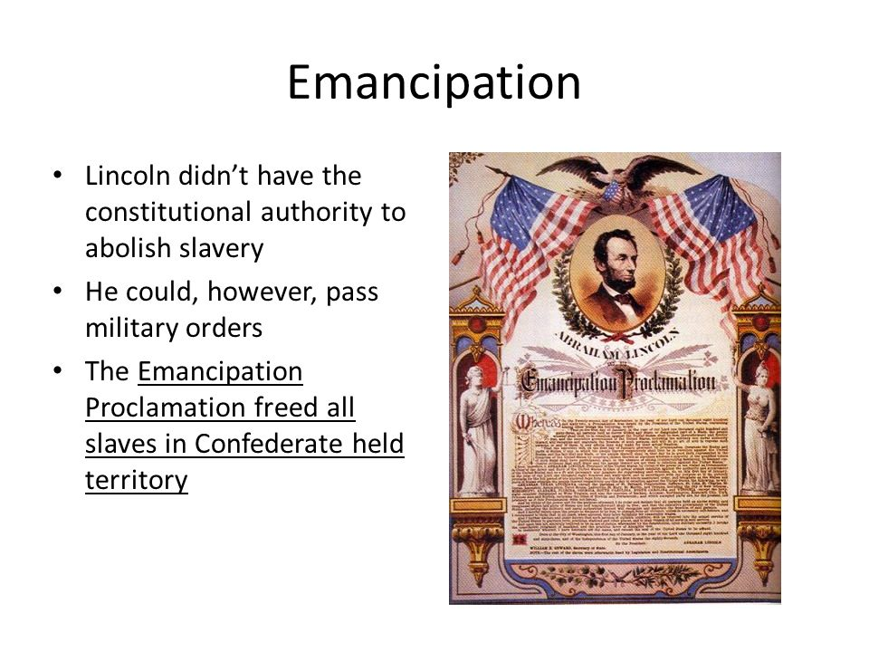 Emancipation Lincoln didn't have the constitutional authority to abolish slavery. He could, however, pass military orders.