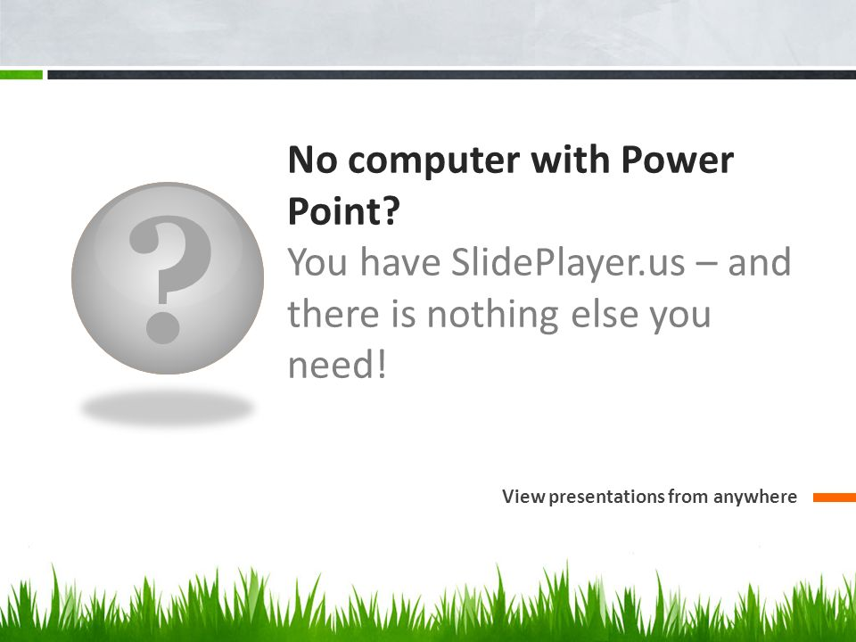 No computer with Power Point. You have SlidePlayer.us – and there is nothing else you need.