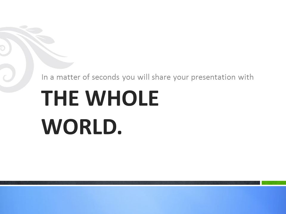 In a matter of seconds you will share your presentation with