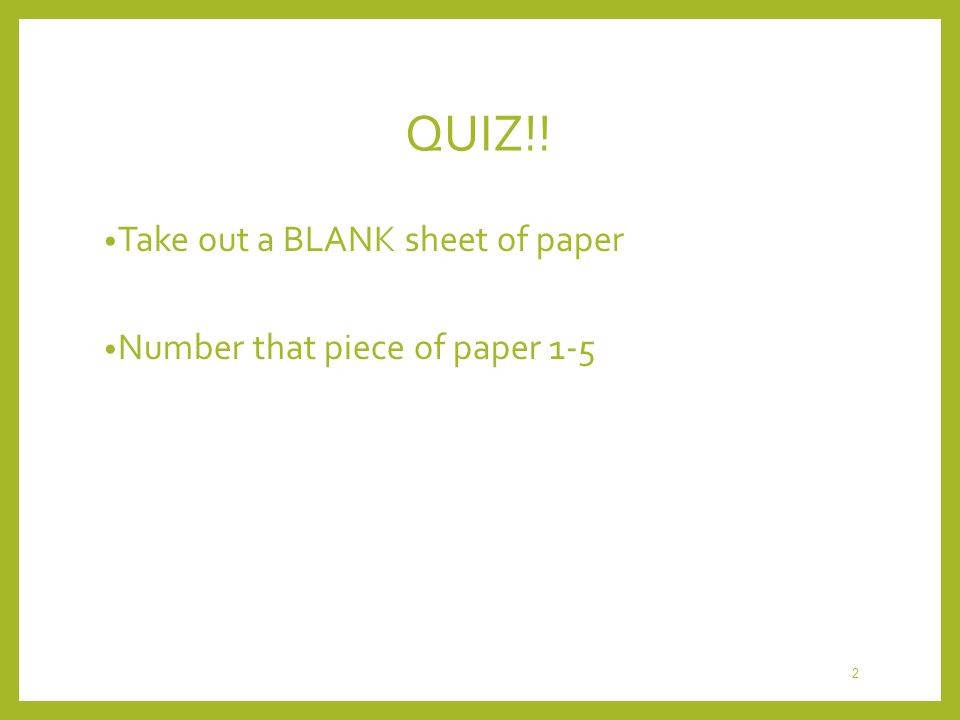 QUIZ!! Take out a BLANK sheet of paper Number that piece of paper 1-5