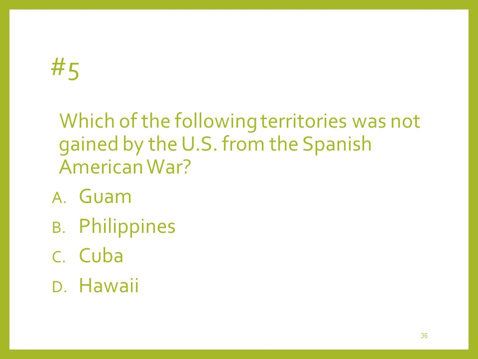 #5 Which of the following territories was not gained by the U.S. from the Spanish American War Guam.