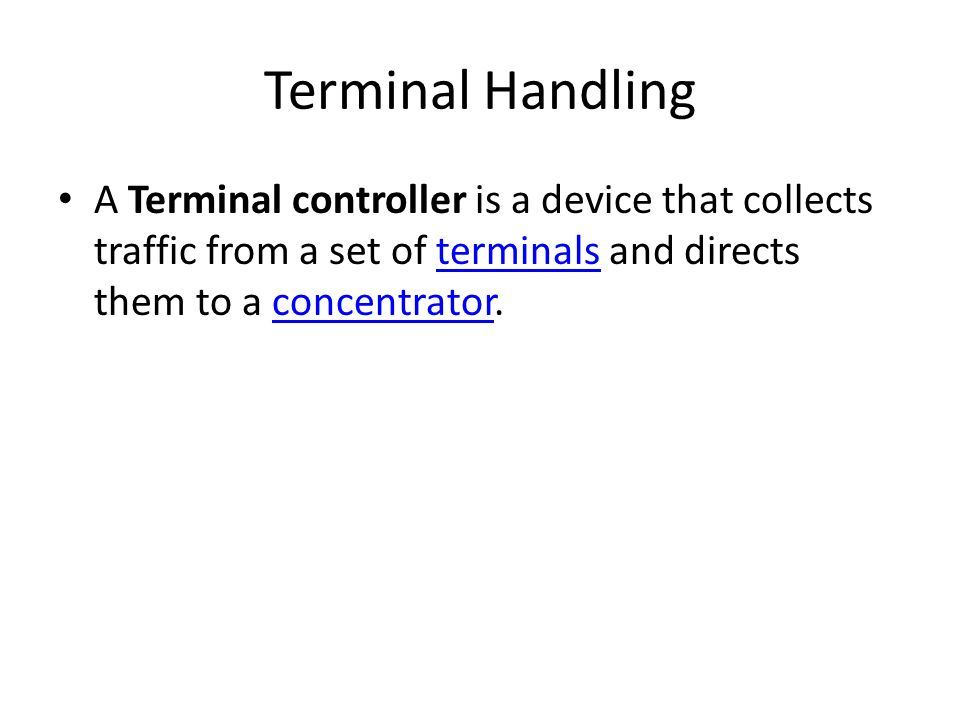Terminal Handling A Terminal controller is a device that collects traffic from a set of terminals and directs them to a concentrator.