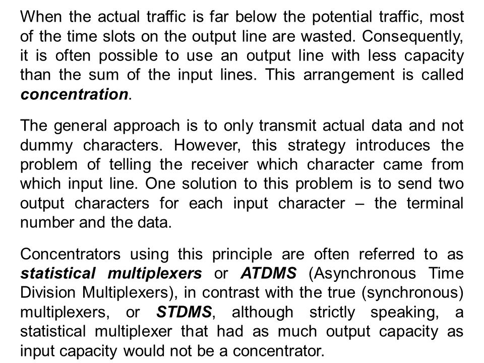 When the actual traffic is far below the potential traffic, most of the time slots on the output line are wasted. Consequently, it is often possible to use an output line with less capacity than the sum of the input lines. This arrangement is called concentration.