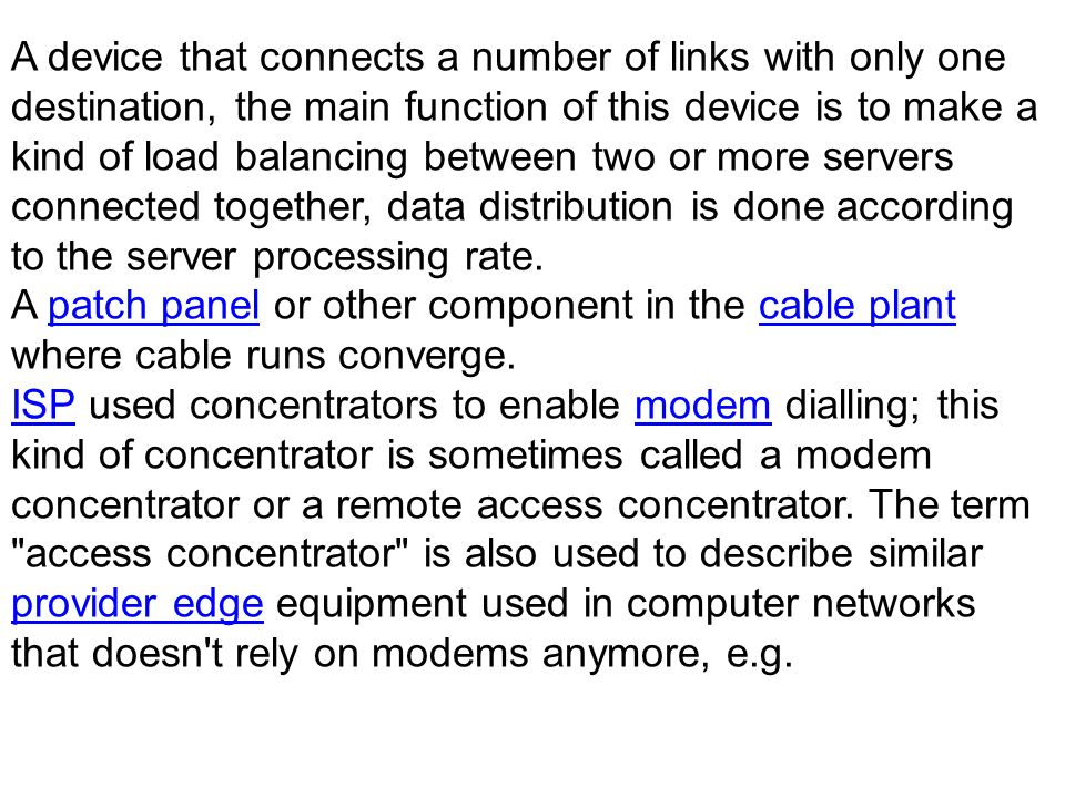 A device that connects a number of links with only one destination, the main function of this device is to make a kind of load balancing between two or more servers connected together, data distribution is done according to the server processing rate.
