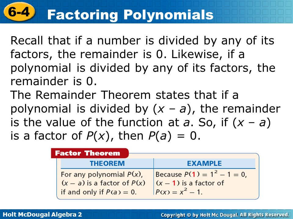 Recall that if a number is divided by any of its factors, the remainder is 0. Likewise, if a polynomial is divided by any of its factors, the remainder is 0.