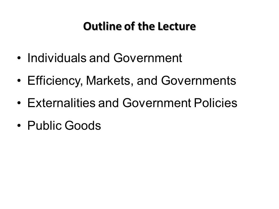 Outline of the Lecture Individuals and Government. Efficiency, Markets, and Governments. Externalities and Government Policies.