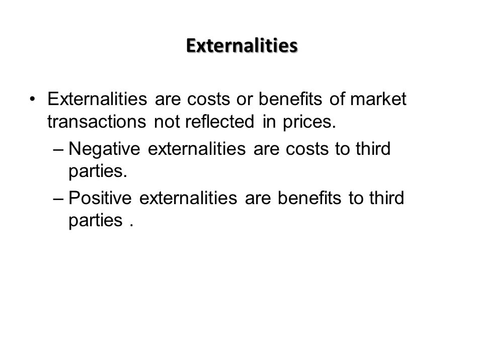 Externalities Externalities are costs or benefits of market transactions not reflected in prices. Negative externalities are costs to third parties.