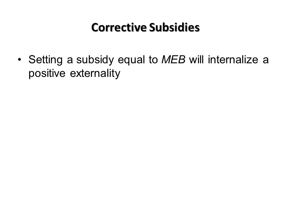 Corrective Subsidies Setting a subsidy equal to MEB will internalize a positive externality