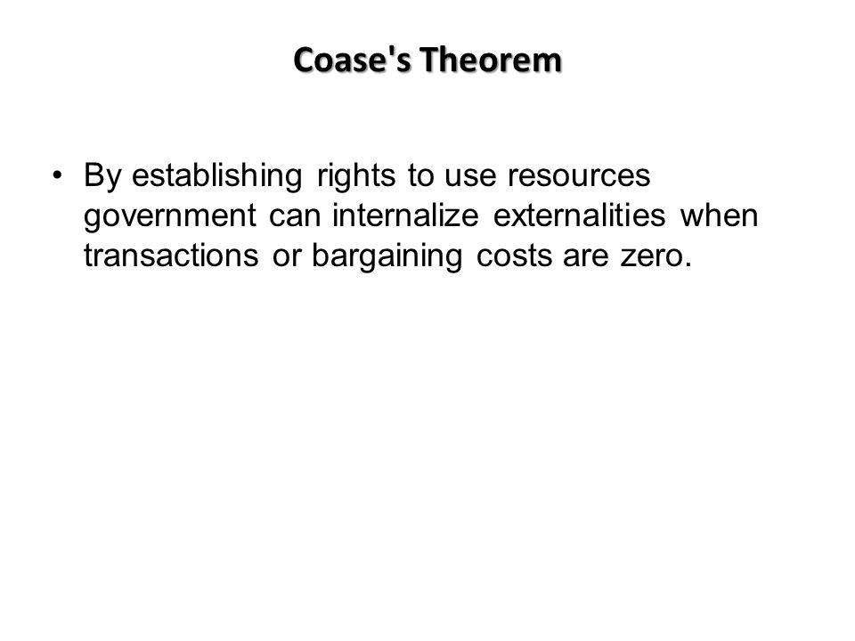 Coase s Theorem By establishing rights to use resources government can internalize externalities when transactions or bargaining costs are zero.