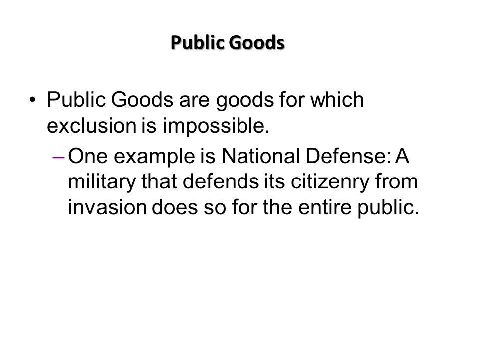 Public Goods Public Goods are goods for which exclusion is impossible.