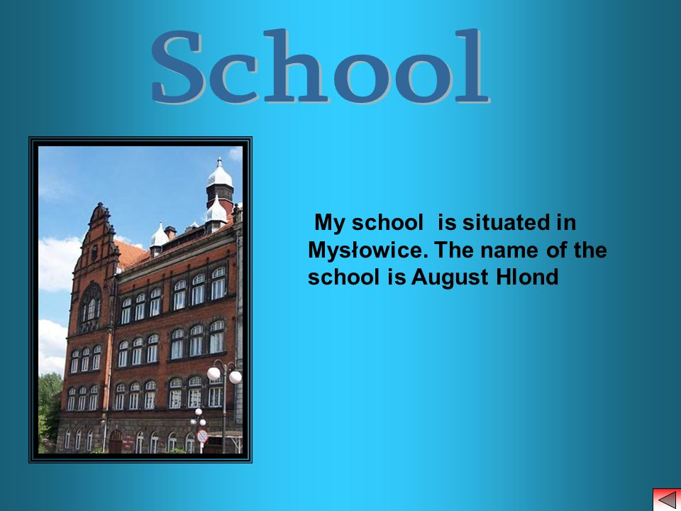 School My school is situated in Mysłowice. The name of the school is August Hlond