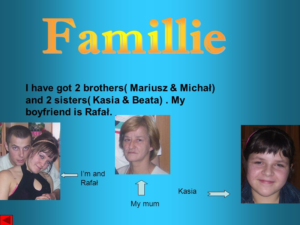 Famillie I have got 2 brothers( Mariusz & Michał) and 2 sisters( Kasia & Beata) . My boyfriend is Rafał.