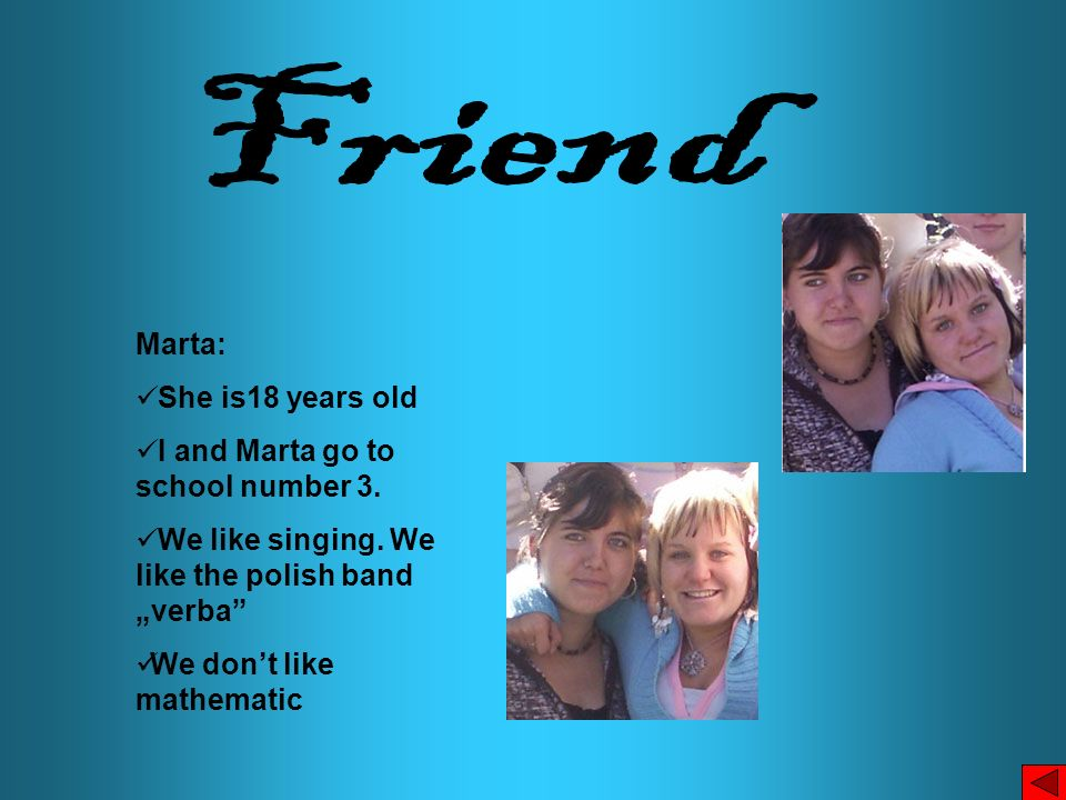 Friend Marta: She is18 years old I and Marta go to school number 3.
