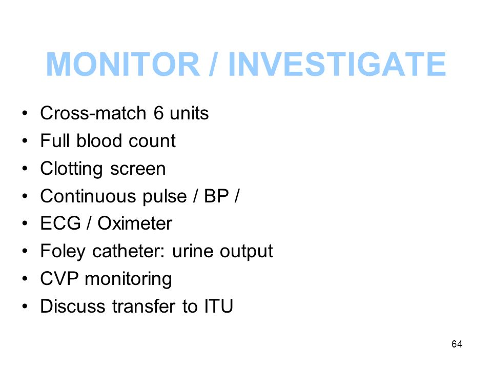 MONITOR / INVESTIGATE Cross-match 6 units Full blood count