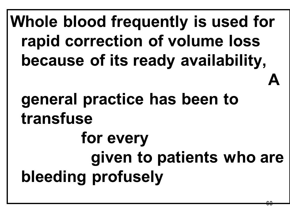 Whole blood frequently is used for rapid correction of volume loss because of its ready availability, but component therapy is ideal.