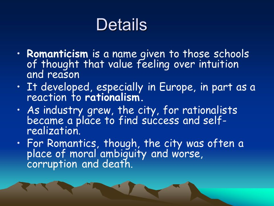 Details Romanticism is a name given to those schools of thought that value feeling over intuition and reason.