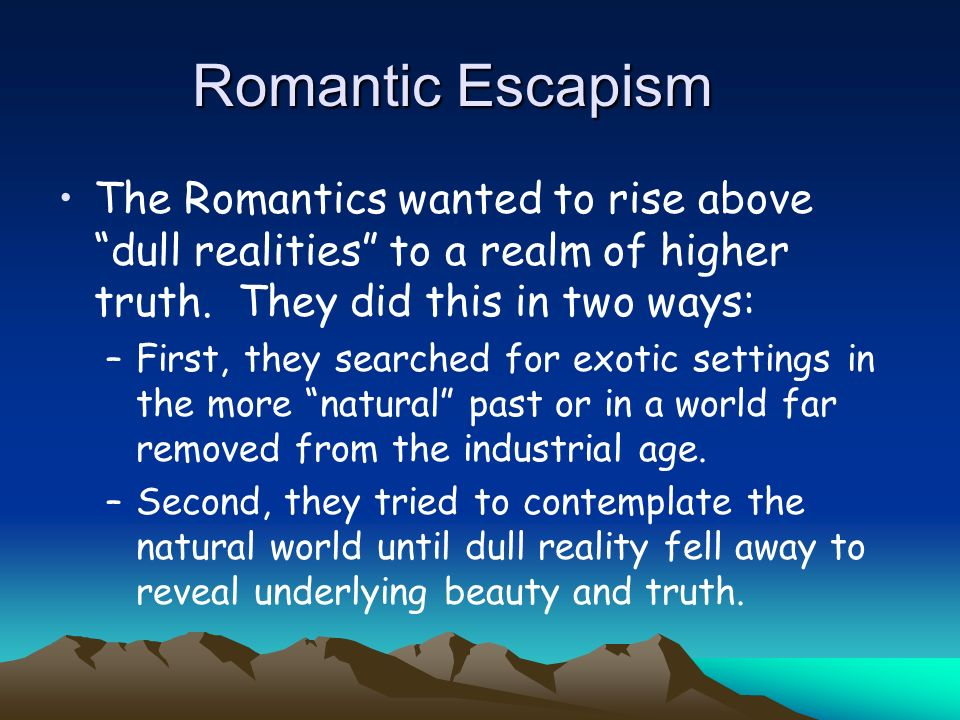 Romantic Escapism The Romantics wanted to rise above dull realities to a realm of higher truth. They did this in two ways:
