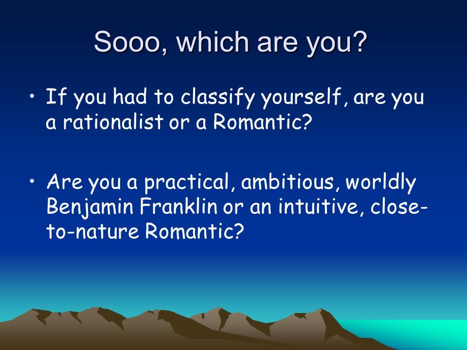 Sooo, which are you If you had to classify yourself, are you a rationalist or a Romantic