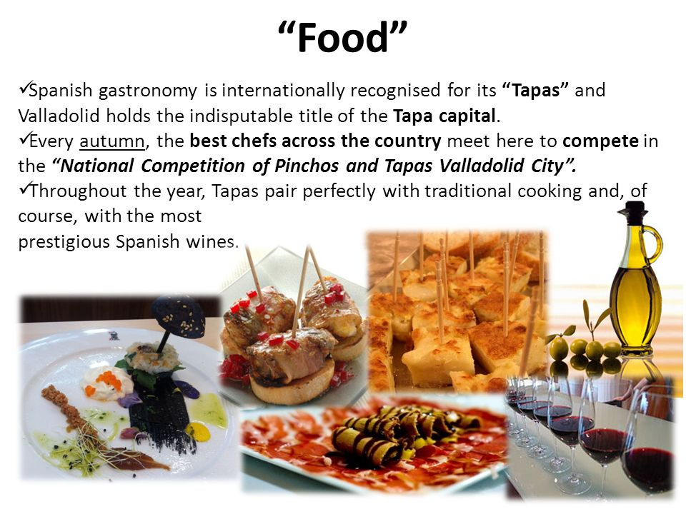 Food Spanish gastronomy is internationally recognised for its Tapas and Valladolid holds the indisputable title of the Tapa capital.
