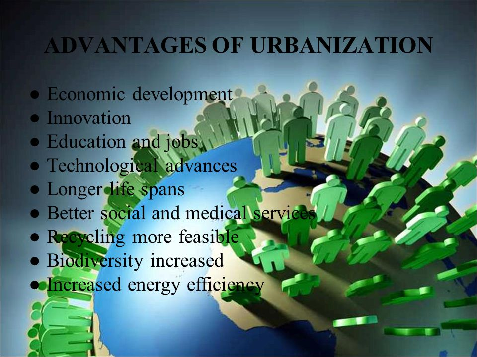 advantages and disadvantages of urbanization Advantages of population growth are disadvantages are new urban communities are carefully planned to maximize the use of space.